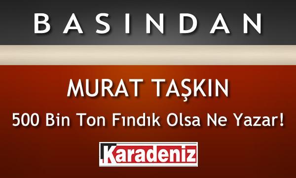 500 BİN TON FINDIK OLSA NE YAZAR! / MURAT TAŞKIN / KARADENİZ GAZETESİ
